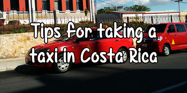 tips for taking taxis in costa rica - how to stay safe, how not to get ripped off and which ones to take