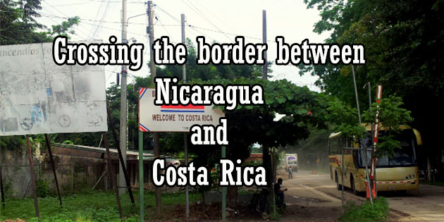 crossing the border between costa rica and nicaragua - all you need about the Penas Blancas border including the border fees, how to leave Costa Rica, enter Nicaragua, exit Nicaragua and enter Costa Rica