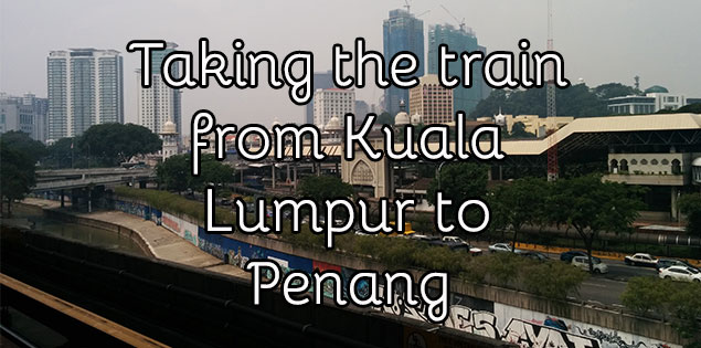Taking the Train from Kuala Lumpur to Penang - Find out how to buy tickets, the different schedules and what the train ride is like